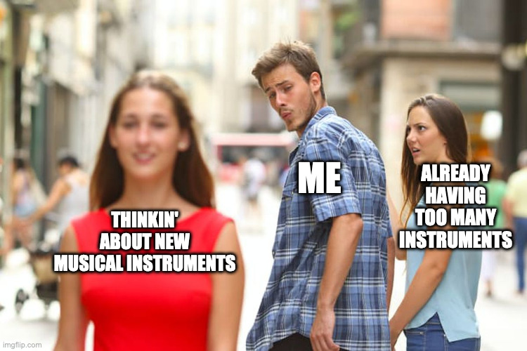 Distracted boyfriend meme. Woman in foreground is 'Thinkin' about new musical instruments'. Boyfriend is 'Me'. Girlfriend is 'Already having too many instruments'